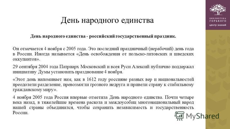 День народного единства День народного единства - российский государственный праздник. Он отмечается 4 ноября с 2005 года. Это последний праздничный (нерабочий) день года в России. Иногда называется «День освобождения от польско-литовских и шведских