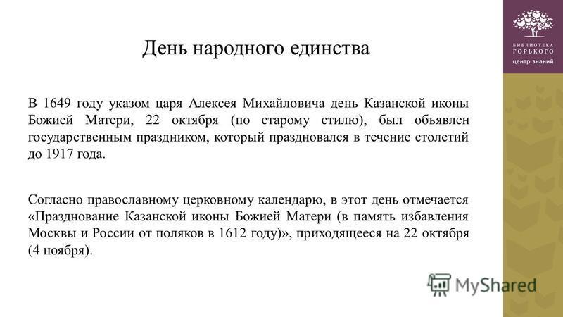 День народного единства В 1649 году указом царя Алексея Михайловича день Казанской иконы Божией Матери, 22 октября (по старому стилю), был объявлен государственным праздником, который праздновался в течение столетий до 1917 года. Согласно православно
