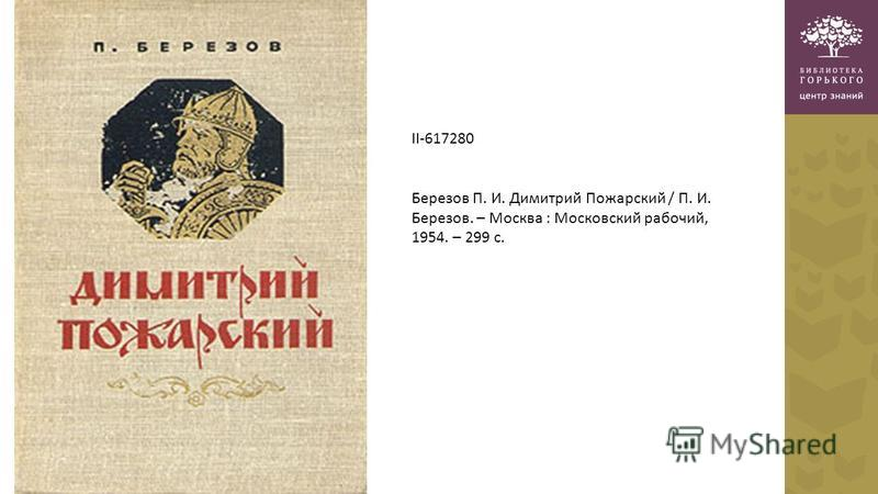 II-617280 Березов П. И. Димитрий Пожарский / П. И. Березов. – Москва : Московский рабочий, 1954. – 299 с.
