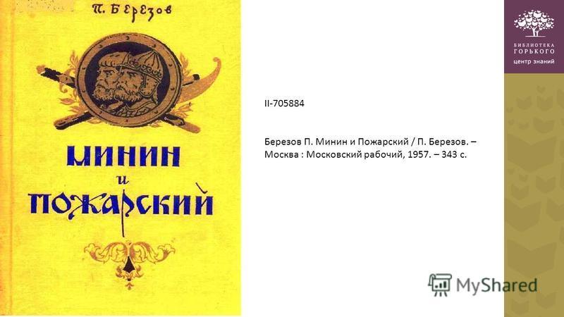 II-705884 Березов П. Минин и Пожарский / П. Березов. – Москва : Московский рабочий, 1957. – 343 с.