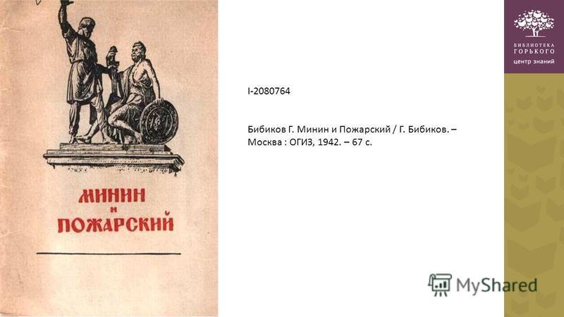I-2080764 Бибиков Г. Минин и Пожарский / Г. Бибиков. – Москва : ОГИЗ, 1942. – 67 с.