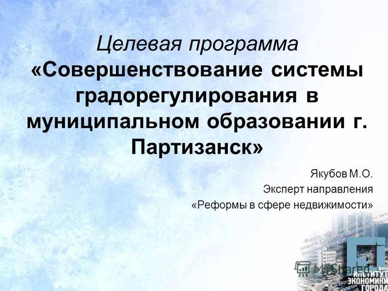 Целевая программа «Совершенствование системы градорегулирования в муниципальном образовании г. Партизанск» Якубов М.О. Эксперт направления «Реформы в сфере недвижимости»