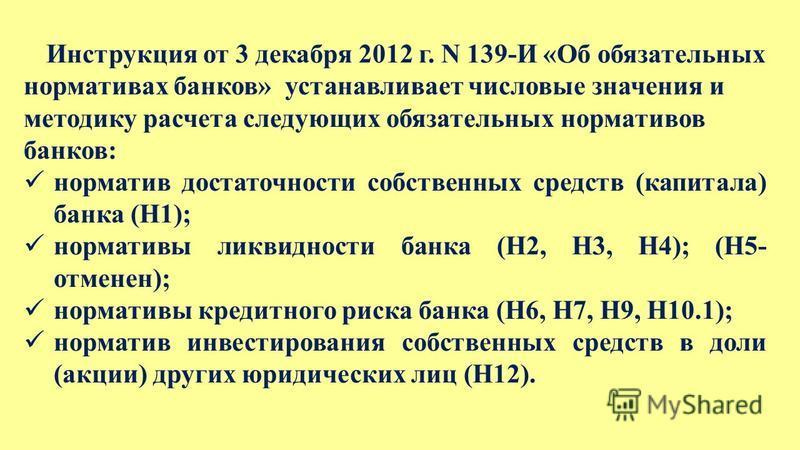 Инструкция от 3 декабря 2012 г. N 139-И «Об обязательных нормативах банков» устанавливает числовые значения и методику расчета следующих обязательных нормативов банков: норматив достаточности собственных средств (капитала) банка (Н1); нормативы ликви