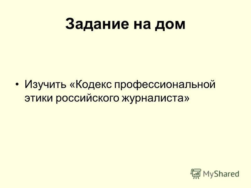 Задание на дом Изучить «Кодекс профессиональной этики российского журналиста»