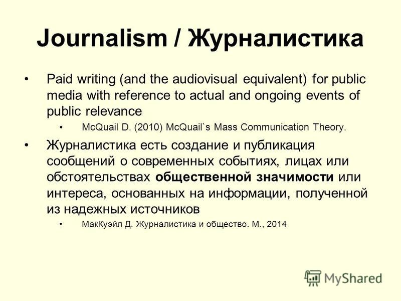 Journalism / Журналистика Paid writing (and the audiovisual equivalent) for public media with reference to actual and ongoing events of public relevance McQuail D. (2010) McQuail`s Mass Communication Theory. Журналистика есть создание и публикация со