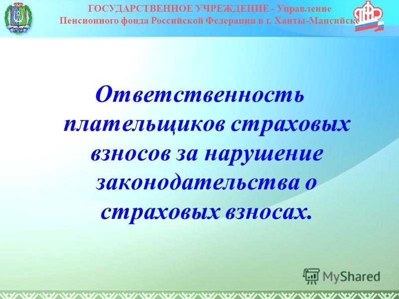 Ответственность плательщиков страховых взносов за нарушение законодательства о страховых взносах. ГОСУДАРСТВЕННОЕ УЧРЕЖДЕНИЕ - Управление Пенсионного фонда Российской Федерации в г. Ханты-Мансийске