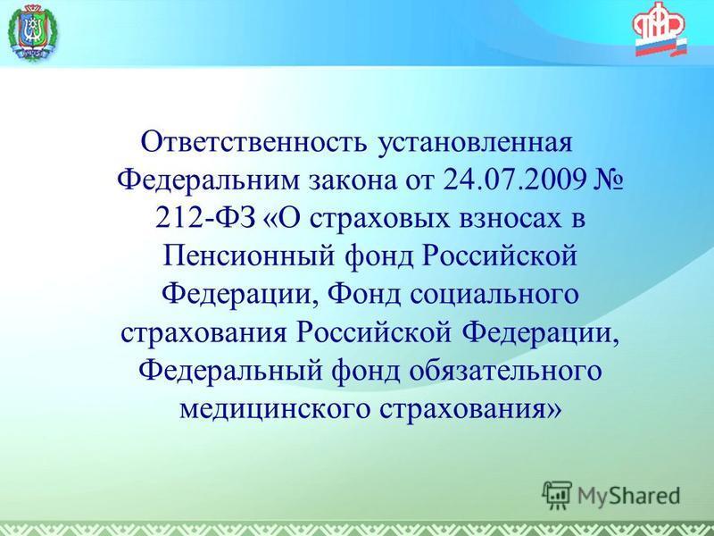 Ответственность установленная Федеральним закона от 24.07.2009 212-ФЗ «О страховых взносах в Пенсионный фонд Российской Федерации, Фонд социального страхования Российской Федерации, Федеральный фонд обязательного медицинского страхования»