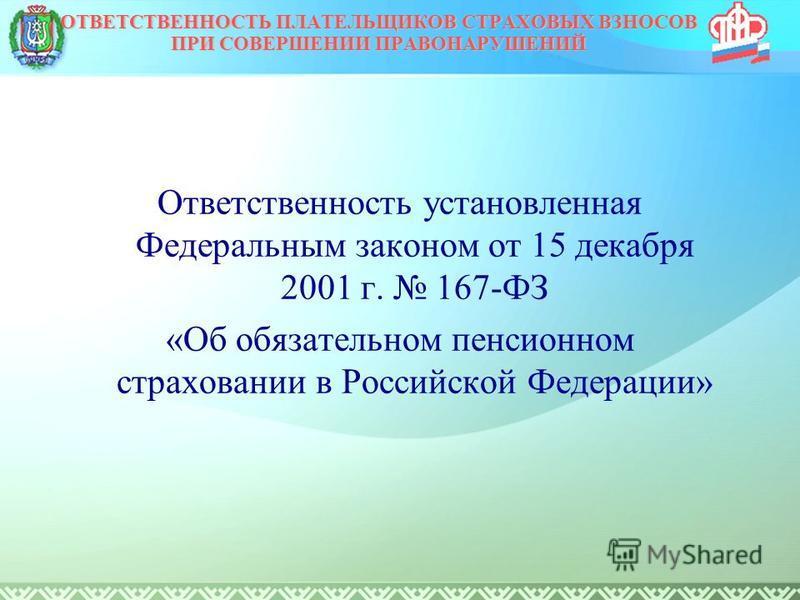 Ответственность установленная Федеральным законом от 15 декабря 2001 г. 167-ФЗ «Об обязательном пенсионном страховании в Российской Федерации» ОТВЕТСТВЕННОСТЬ ПЛАТЕЛЬЩИКОВ СТРАХОВЫХ ВЗНОСОВ ПРИ СОВЕРШЕНИИ ПРАВОНАРУШЕНИЙ