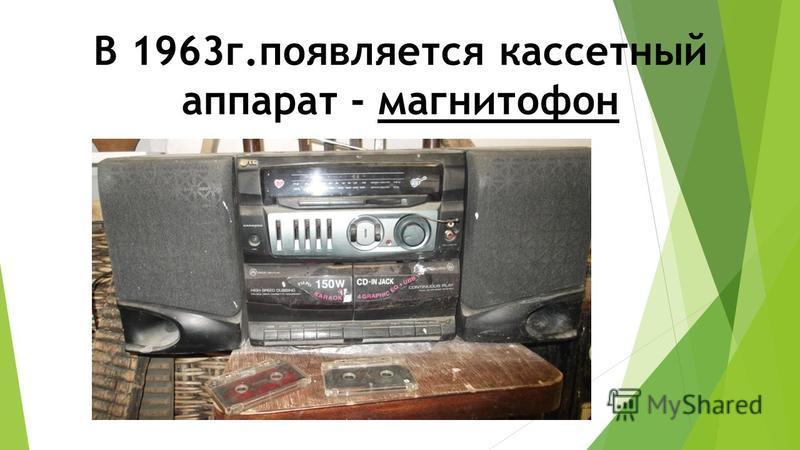В 1963 г.появляется кассетный аппарат - магнитофон