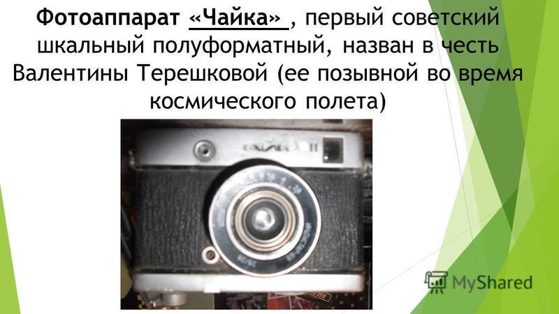Фотоаппарат «Чайка», первый советский шкальный полуформатный, назван в честь Валентины Терешковой (ее позывной во время космического полета)