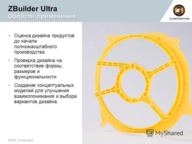 ©2010, Z Corporation3 Области применения ZBuilder Ultra Области применения Оценка дизайна продуктов до начала полномасштабного производства Проверка дизайна на соответствие формы, размеров и функциональности Создание концептуальных моделей для улучше