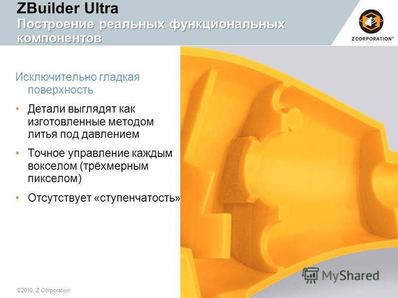 ©2010, Z Corporation8 Построение реальных функциональных компонентов ZBuilder Ultra Построение реальных функциональных компонентов Исключительно гладкая поверхность Детали выглядят как изготовленные методом литья под давлением Точное управление кажды