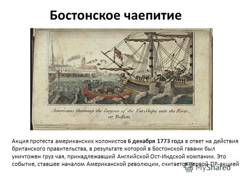 Бостонское чаепитие Акция протеста американских колонистов 6 декабря 1773 года в ответ на действия британского правительства, в результате которой в Бостонской гавани был уничтожен груз чая, принадлежавший Английской Ост-Индской компании. Это событие