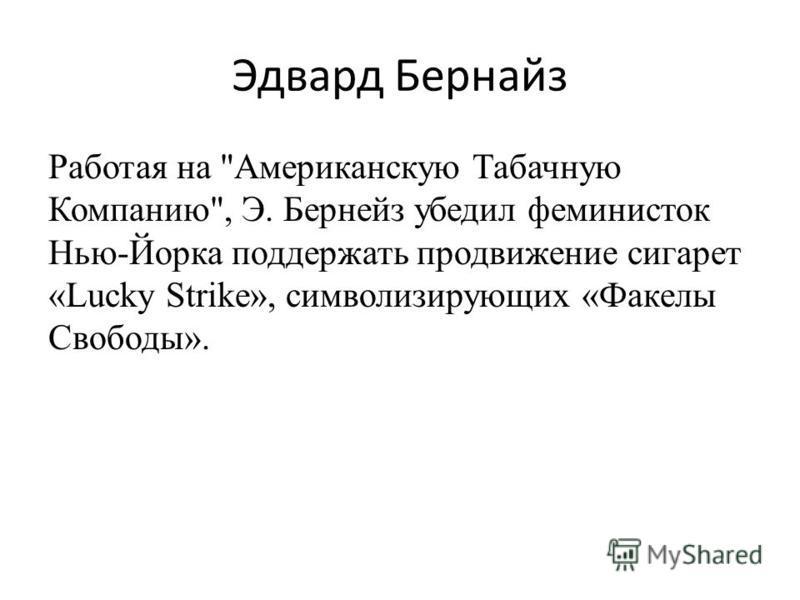 Работая на Американскую Табачную Компанию, Э. Бернейз убедил феминисток Нью-Йорка поддержать продвижение сигарет «Lucky Strike», символизирующих «Факелы Свободы».