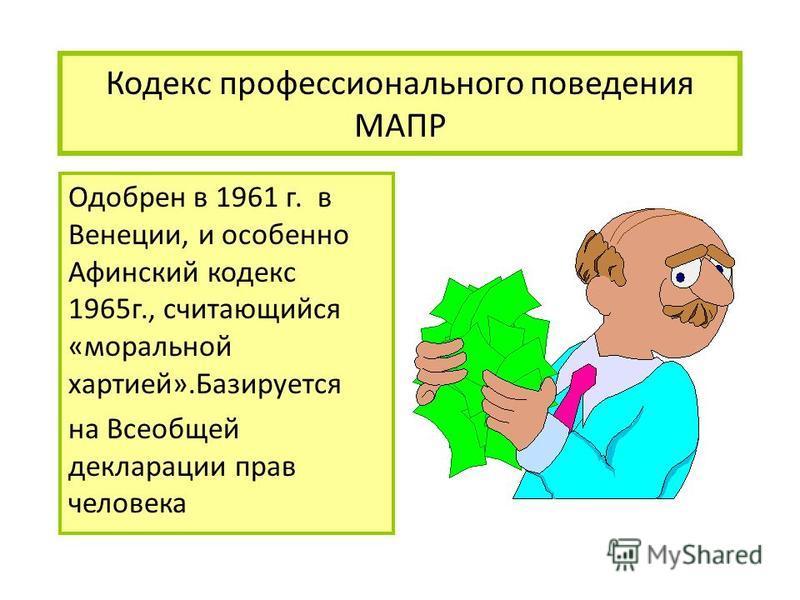 Кодекс профессионального поведения МАПР Одобрен в 1961 г. в Венеции, и особенно Афинский кодекс 1965 г., считающийся «моральной хартией».Базируется на Всеобщей декларации прав человека
