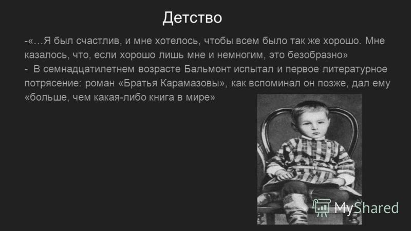 Детство -«…Я был счастлив, и мне хотелось, чтобы всем было так же хорошо. Мне казалось, что, если хорошо лишь мне и немногим, это безобразно» - В семнадцатилетнем возрасте Бальмонт испытал и первое литературное потрясение: роман «Братья Карамазовы»,