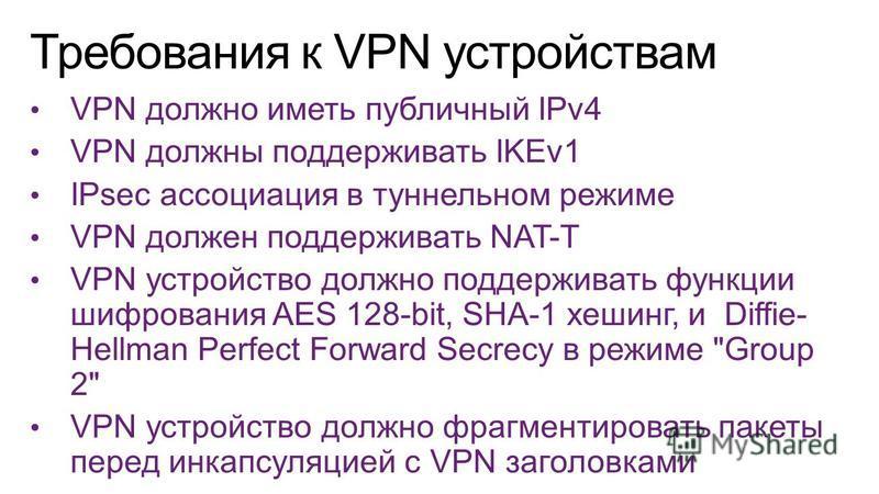 VPN должно иметь публичный IPv4 VPN должны поддерживать IKEv1 IPsec ассоциация в туннельном режиме VPN должен поддерживать NAT-T VPN устройство должно поддерживать функции шифрования AES 128-bit, SHA-1 хешинг, и Diffie- Hellman Perfect Forward Secrec