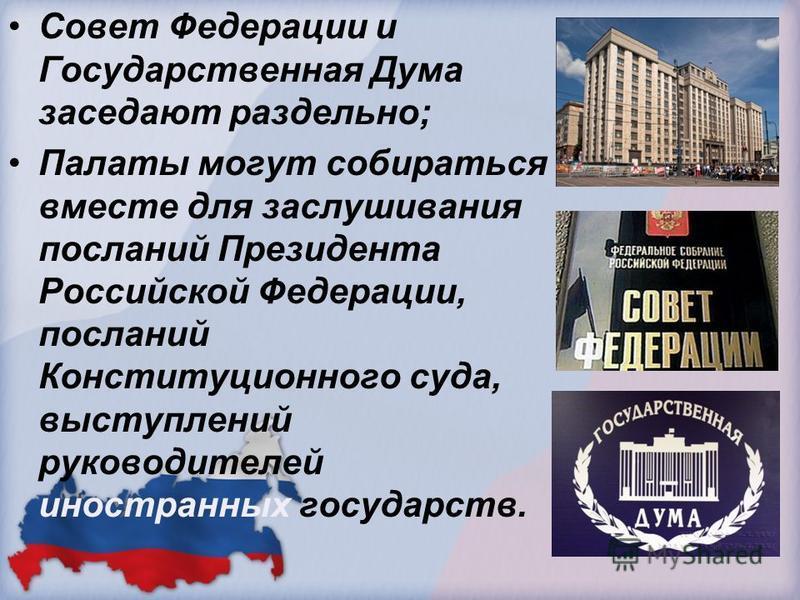 Совет Федерации и Государственная Дума заседают раздельно; Палаты могут собираться вместе для заслушивания посланий Президента Российской Федерации, посланий Конституционного суда, выступлений руководителей иностранных государств.
