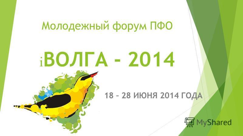 Молодежный форум ПФО i ВОЛГА - 2014 18 – 28 ИЮНЯ 2014 ГОДА