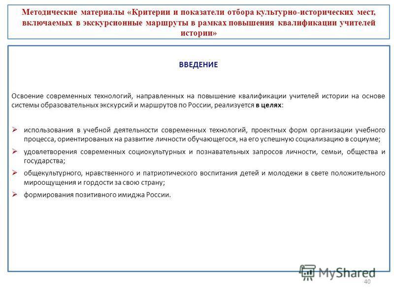 40 ВВЕДЕНИЕ Освоение современных технологий, направленных на повышение квалификации учителей истории на основе системы образовательных экскурсий и маршрутов по России, реализуется в целях: использования в учебной деятельности современных технологий,