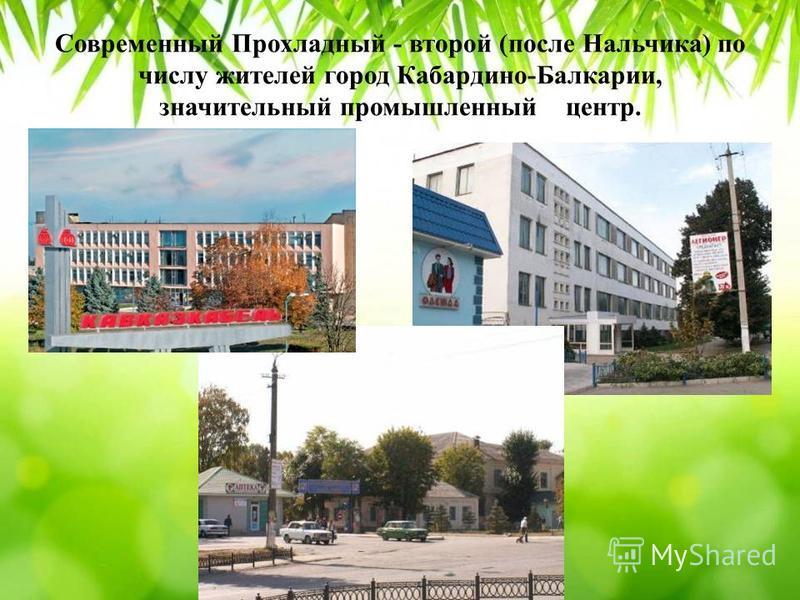 Современный Прохладный - второй (после Нальчика) по числу жителей город Кабардино-Балкарии, значительный промышленный центр.