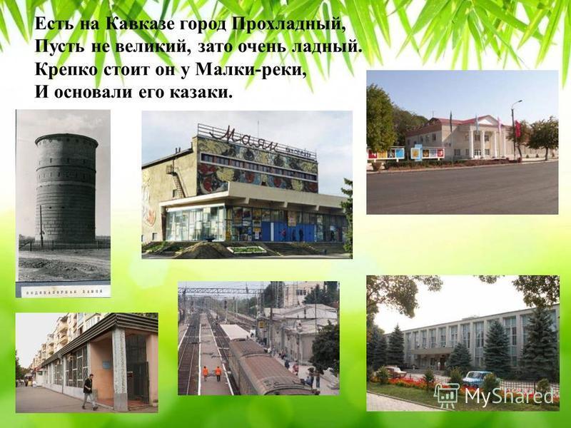 Есть на Кавказе город Прохладный, Пусть не великий, зато очень ладный. Крепко стоит он у Малки-реки, И основали его казаки.