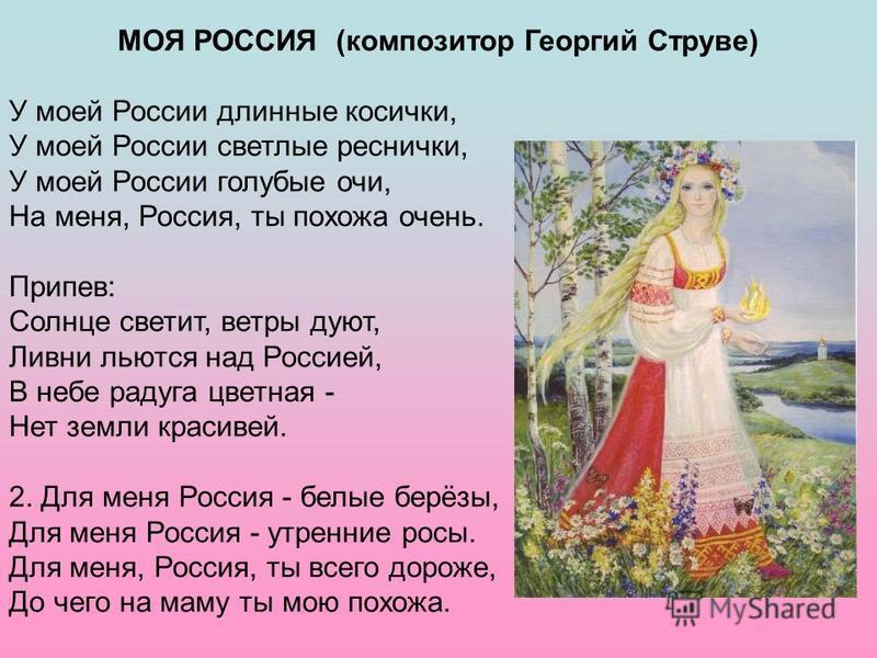 МОЯ РОССИЯ (композитор Георгий Струве) У моей России длинные косички, У моей России светлые реснички, У моей России голубые очи, На меня, Россия, ты похожа очень. Припев: Солнце светит, ветры дуют, Ливни льются над Россией, В небе радуга цветная - Не