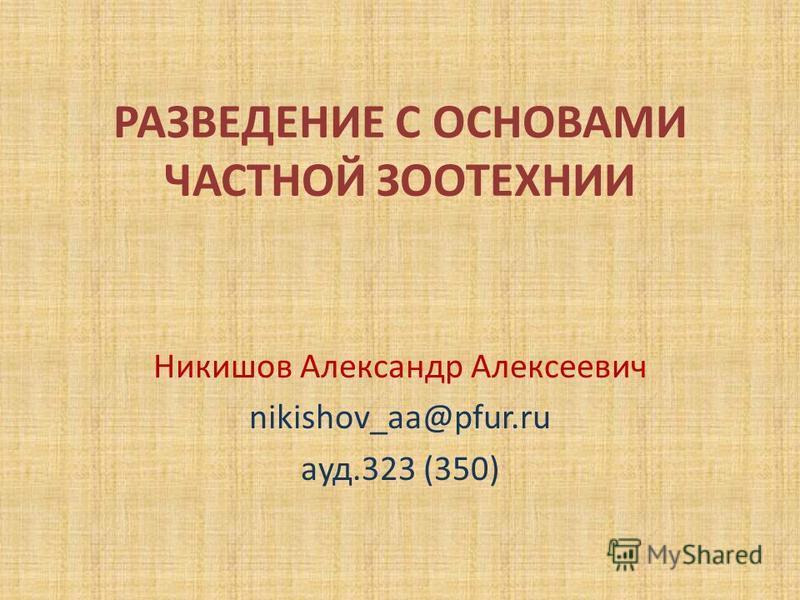 РАЗВЕДЕНИЕ С ОСНОВАМИ ЧАСТНОЙ ЗООТЕХНИИ Никишов Александр Алексеевич nikishov_aa@pfur.ru ауд.323 (350)