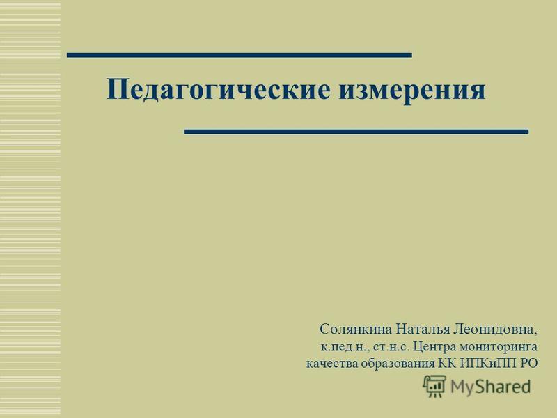 Педагогические измерения Солянкина Наталья Леонидовна, к.пед.н., ст.н.с. Центра мониторинга качества образования КК ИПКиПП РО