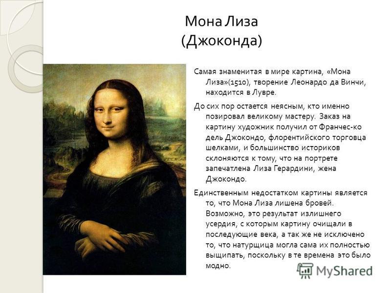 Мона Лиза ( Джоконда ) Самая знаменитая в мире картина, « Мона Лиза »(1510), творение Леонардо да Винчи, находится в Лувре. До сих пор остается неясным, кто именно позировал великому мастеру. Заказ на картину художник получил от Франчес ко дель Джоко