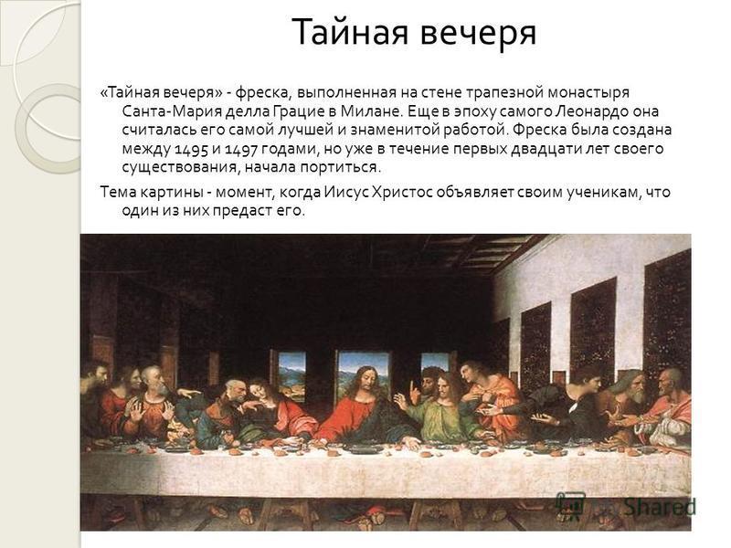 Тайная вечеря « Тайная вечеря » - фреска, выполненная на стене трапезной монастыря Санта - Мария делла Грацие в Милане. Еще в эпоху самого Леонардо она считалась его самой лучшей и знаменитой работой. Фреска была создана между 1495 и 1497 годами, но
