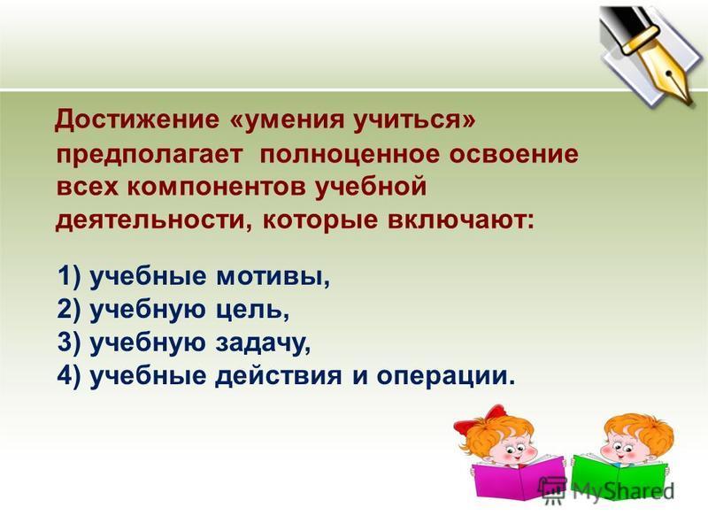 Достижение «умения учиться» предполагает полноценное освоение всех компонентов учебной деятельности, которые включают: 1) учебные мотивы, 2) учебную цель, 3) учебную задачу, 4) учебные действия и операции.
