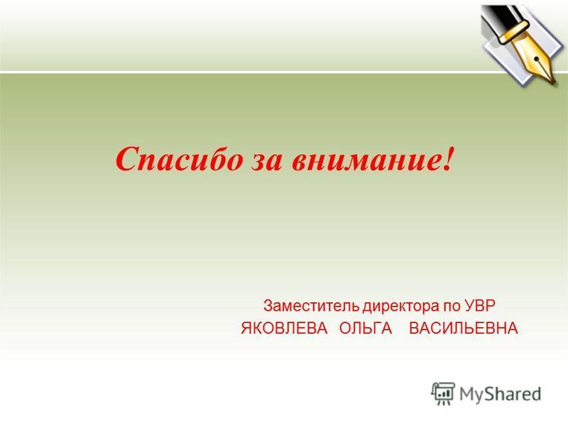 Спасибо за внимание! Заместитель директора по УВР ЯКОВЛЕВА ОЛЬГА ВАСИЛЬЕВНА