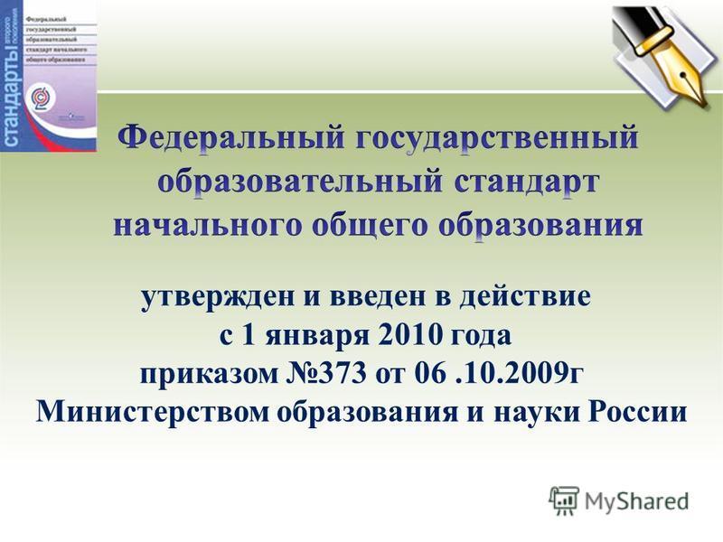 утвержден и введен в действие с 1 января 2010 года приказом 373 от 06.10.2009 г Министерством образования и науки России