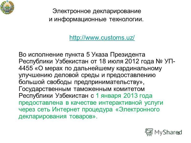 Электронное декларирование и информационные технологии. http://www.customs.uz/ Во исполнение пункта 5 Указа Президента Республики Узбекистан от 18 июля 2012 года УП- 4455 «О мерах по дальнейшему кардинальному улучшению деловой среды и предоставлению