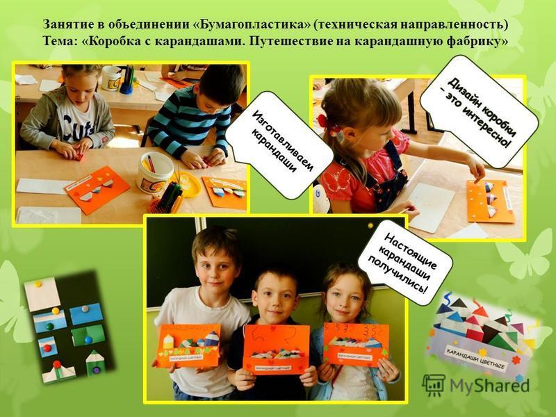 Занятие в объединении «Бумагопластика» (техническая направленность) Тема: «Коробка с карандашами. Путешествие на карандашную фабрику» Изготавливаем карандаши Настоящие карандаши получились!