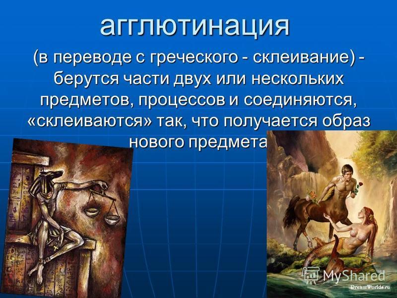 агглютинация (в переводе с греческого - склеивание) - берутся части двух или нескольких предметов, процессов и соединяются, «склеиваются» так, что получается образ нового предмета