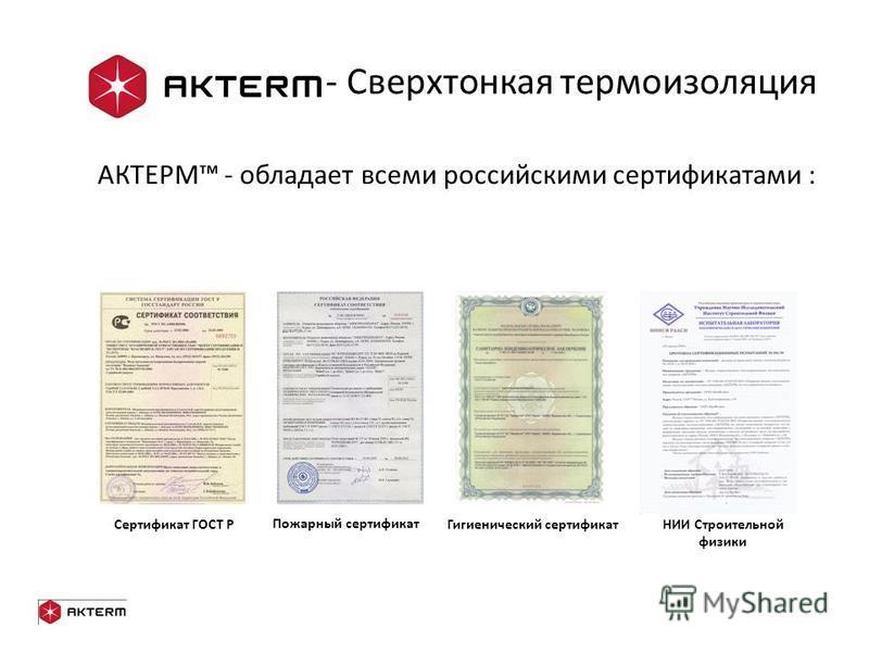 - Сверхтонкая термоизоляция АКТЕРМ - обладает всеми российскими сертификатами : Гигиенический сертификат Пожарный сертификат Сертификат ГОСТ РНИИ Строительной физики