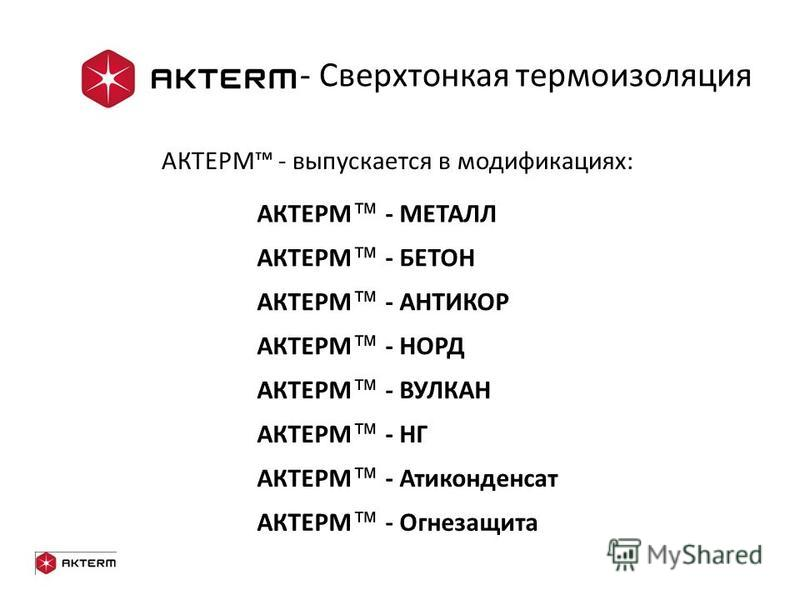 - Сверхтонкая термоизоляция АКТЕРМ - выпускается в модификациях: АКТЕРМ - МЕТАЛЛ АКТЕРМ - БЕТОН АКТЕРМ - НОРД АКТЕРМ - НГ АКТЕРМ - АНТИКОР АКТЕРМ - ВУЛКАН АКТЕРМ - Атиконденсат АКТЕРМ - Огнезащита