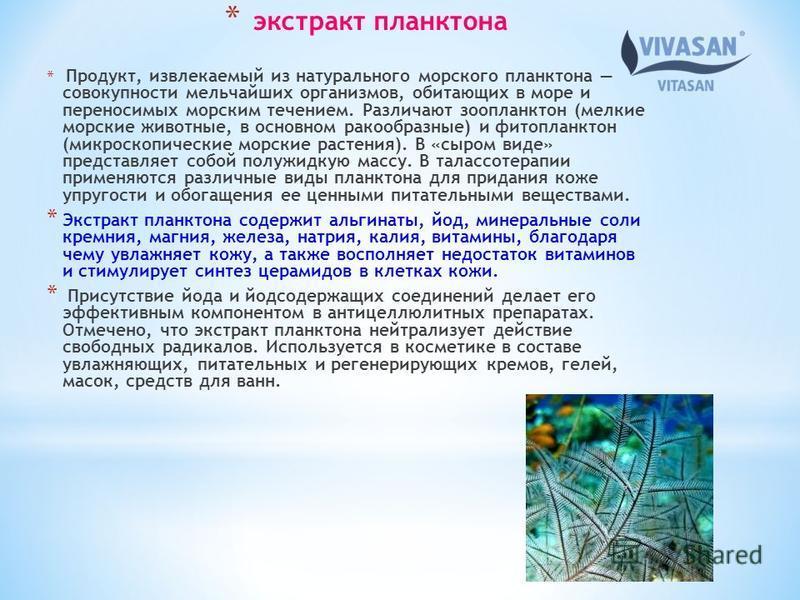 * экстракт планктона * Продукт, извлекаемый из натурального морского планктона совокупности мельчайших организмов, обитающих в море и переносимых морским течением. Различают зоопланктон (мелкие морские животные, в основном ракообразные) и фитопланкто
