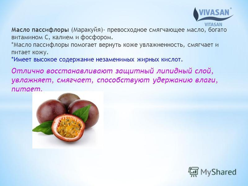 Масло пассифлоры (Маракуйя)- превосходное смягчающее масло, богато витамином С, калием и фосфором. *Масло пассифлоры помогает вернуть коже увлажненность, смягчает и питает кожу. *Имеет высокое содержание незаменимых жирных кислот. Отлично восстанавли