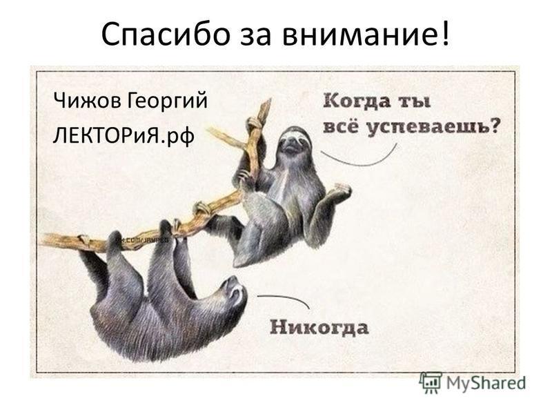 Спасибо за внимание! Чижов Георгий ЛЕКТОРиЯ.рф