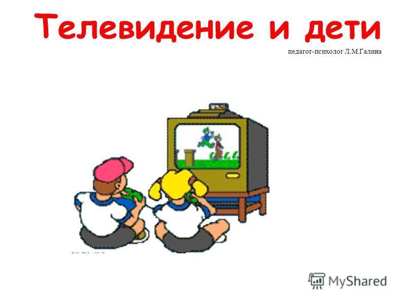Телевидение и дети педагог-психолог Л.М.Галина