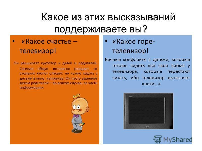Какое из этих высказываний поддерживаете вы? «Какое счастье – телевизор! Он расширяет кругозор и детей и родителей. Сколько общих интересов рождает, от скольких хлопот спасает: не нужно ходить с детьми в кино, например. Он часто заменяет детям родите