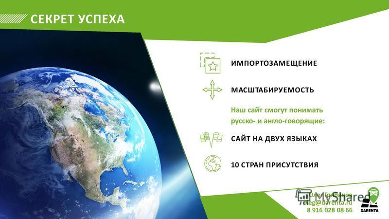 СЕКРЕТ УСПЕХА ИМПОРТОЗАМЕЩЕНИЕ МАСШТАБИРУЕМОСТЬ Наш сайт смогут понимать русское англо-говорящие: САЙТ НА ДВУХ ЯЗЫКАХ 10 СТРАН ПРИСУТСТВИЯ Олег Грибанов oleg@darenta.ru 8 916 028 08 66