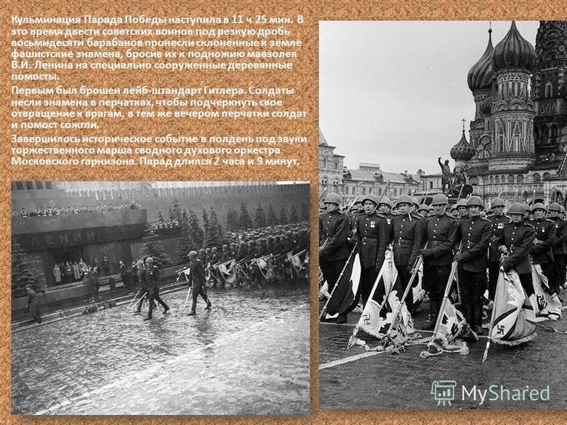 Кульминация Парада Победы наступила в 11 ч 25 мин. В это время двести советских воинов под резкую дробь восьмидесяти барабанов пронесли склоненные к земле фашистские знамена, бросив их к подножию мавзолея В.И. Ленина на специально сооруженные деревян