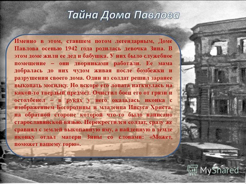 Именно в этом, ставшем потом легендарным, Доме Павлова осенью 1942 года родилась девочка Зина. В этом доме жили ее дед и бабушка. У них было служебное помещение – они дворниками работали. Ее мама добралась до них чудом живая после бомбежки и разрушен
