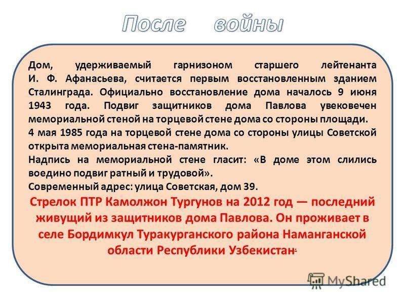 Дом, удерживаемый гарнизоном старшего лейтенанта И. Ф. Афанасьева, считается первым восстановленным зданием Сталинграда. Официально восстановление дома началось 9 июня 1943 года. Подвиг защитников дома Павлова увековечен мемориальной стеной на торцев