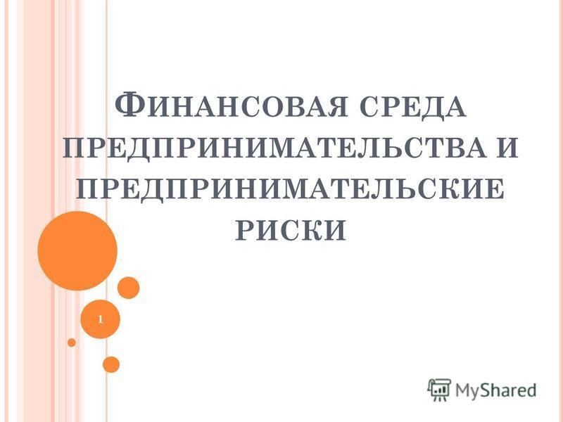 Ф ИНАНСОВАЯ СРЕДА ПРЕДПРИНИМАТЕЛЬСТВА И ПРЕДПРИНИМАТЕЛЬСКИЕ РИСКИ 1