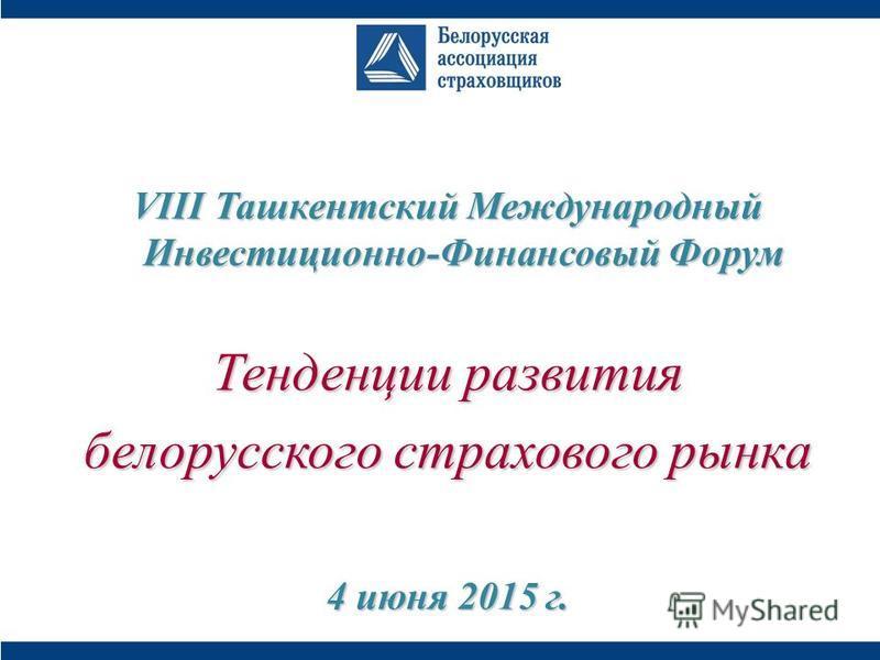VIII Ташкентский Международный Инвестиционно-Финансовый Форум Тенденции развития белорусского страхового рынка 4 июня 2015 г.